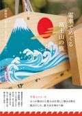 電車でめぐる富士山の旅──御殿場、富士宮、富士吉田、清水へ